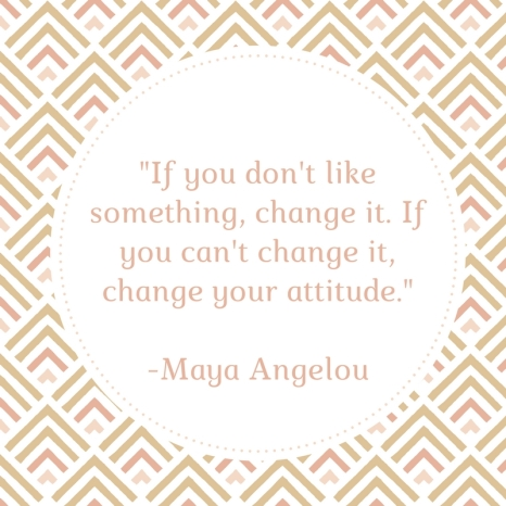 _If you don't like something, change it. If you can't change it, change your attitude._ -Maya Angelou